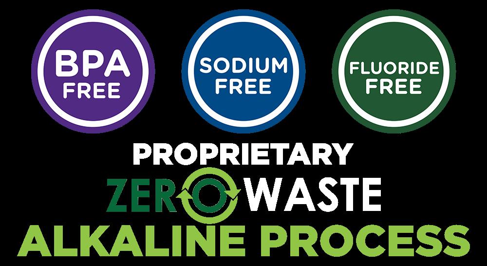BPA FREE SODIUM FREE FLUORIDE FREE ZERO WASTE Alkaline Process